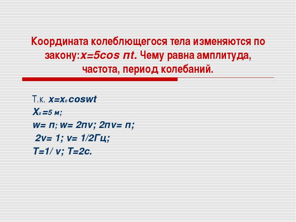 Координата колеблющегося тела изменяются по закону:x=5cos пt. Чему равна ампл...
