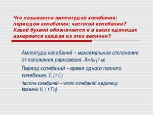 Что называется амплитудой колебания; периодом колебания; частотой колебания?