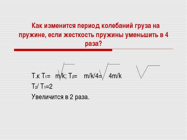 Как изменится период колебаний груза на пружине, если жесткость пружины умен...