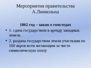 Мероприятия правительства А.Линкольна 1862 год – закон о гомстедах 1. сдача г