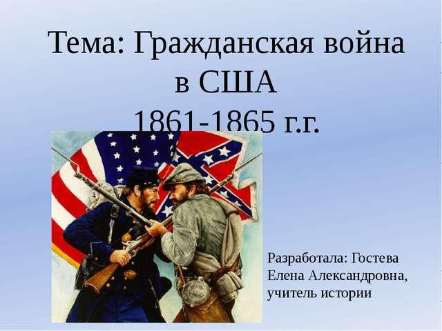 Тема: Гражданская война в США 1861-1865 г.г. Разработала: Гостева Елена Алекс...