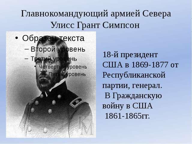 Главнокомандующий армией Севера УлиссГрант Симпсон 18-й президент США в 1869...