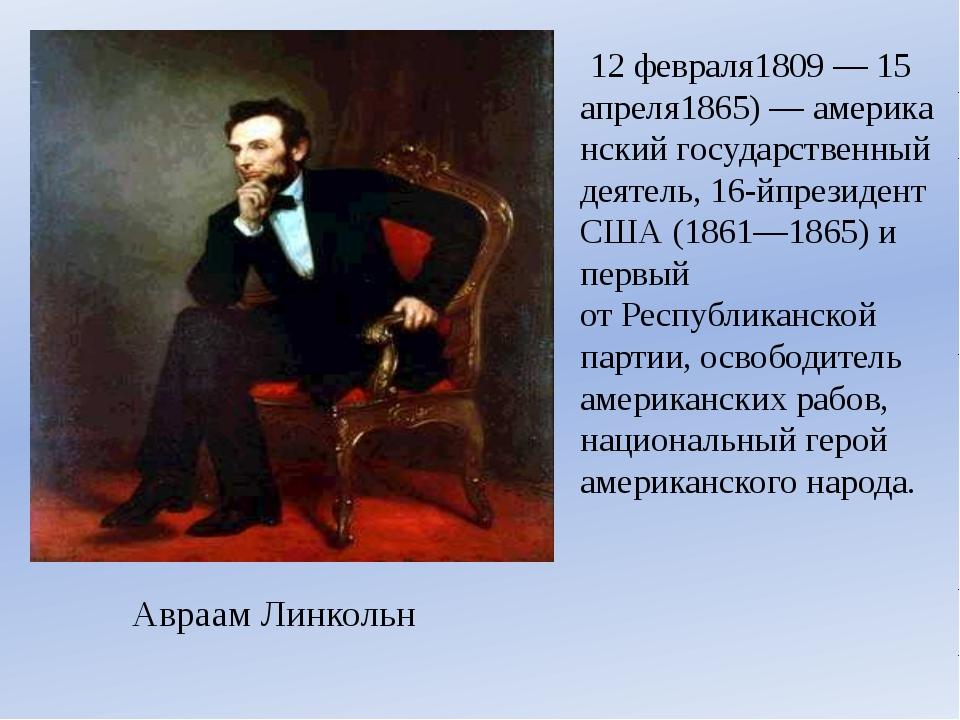 Авраам Линкольн 12 февраля1809—15 апреля1865)—американскийгосударственны...