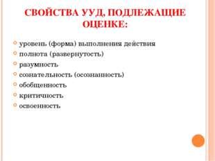 СВОЙСТВА УУД, ПОДЛЕЖАЩИЕ ОЦЕНКЕ: уровень (форма) выполнения действия полнота