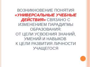 ВОЗНИКНОВЕНИЕ ПОНЯТИЯ «УНИВЕРСАЛЬНЫЕ УЧЕБНЫЕ ДЕЙСТВИЯ» СВЯЗАНО С ИЗМЕНЕНИЕМ П