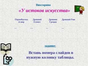 Викторина «У истоков искусства» задание: Вставь номера слайдов в нужную колон