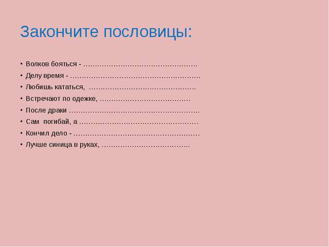 Закончите пословицы: Волков бояться - …………………………………………. Делу время - ……………………...