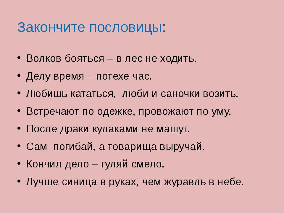 Закончите пословицы: Волков бояться – в лес не ходить. Делу время – потехе ча...