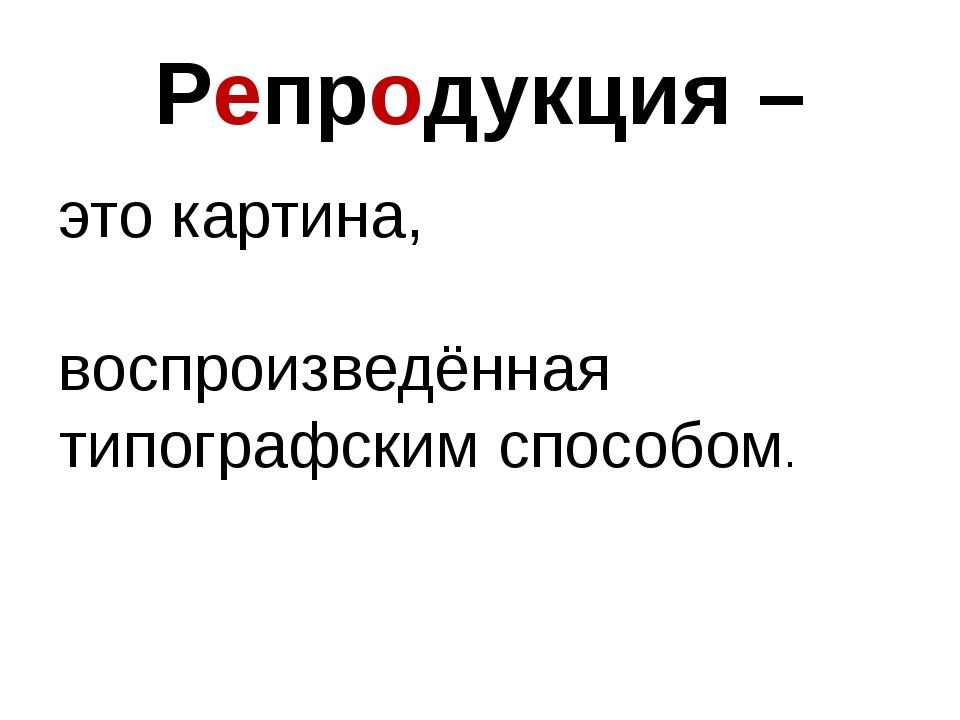 Репродукция – это картина, воспроизведённая типографским способом.