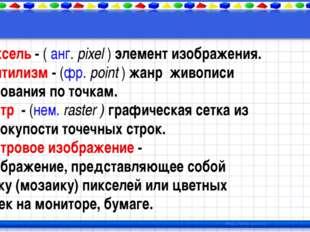 Пиксель - ( анг. pixel ) элемент изображения. Пунтилизм - (фр. point ) жанр