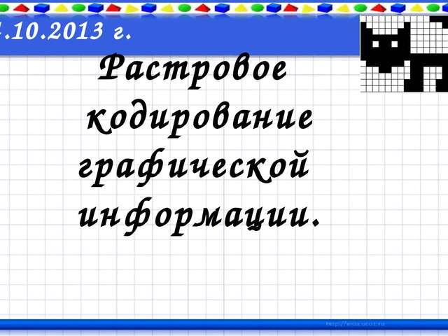 Растровое кодирование графической информации. 24.10.2013 г.
