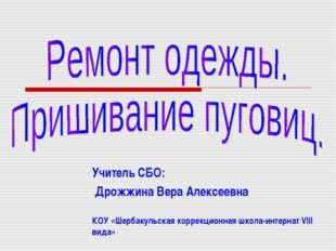 Учитель СБО: Дрожжина Вера Алексеевна КОУ «Шербакульская коррекционная школа-