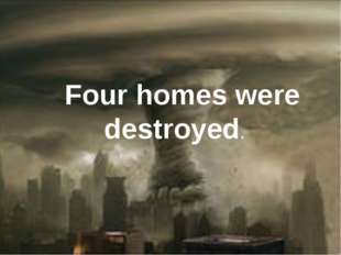 Four homes were destroyed.