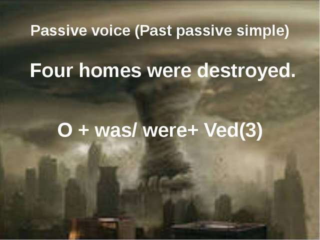 Passive voice (Past passive simple) Four homes were destroyed. O + was/ were+...