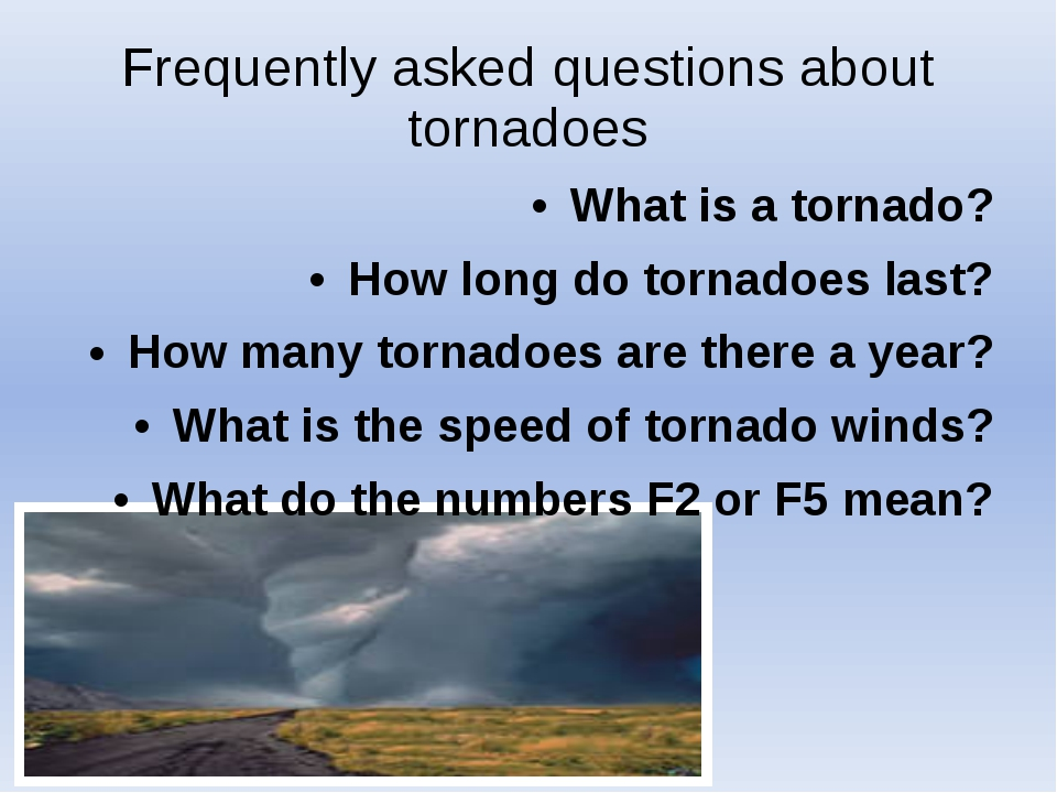 Frequently asked questions about tornadoes What is a tornado? How long do tor...