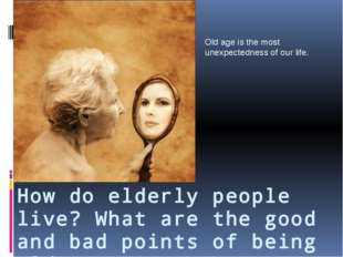 How do elderly people live? What are the good and bad points of being old? Ol