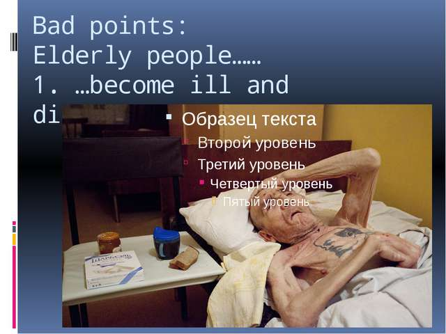 Bad points: Elderly people…… 1. …become ill and disabled;