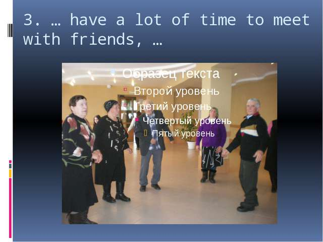 3. … have a lot of time to meet with friends, …