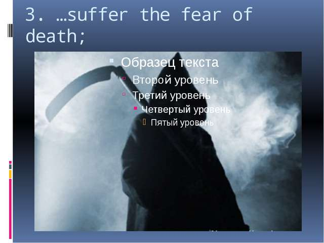 3. …suffer the fear of death;