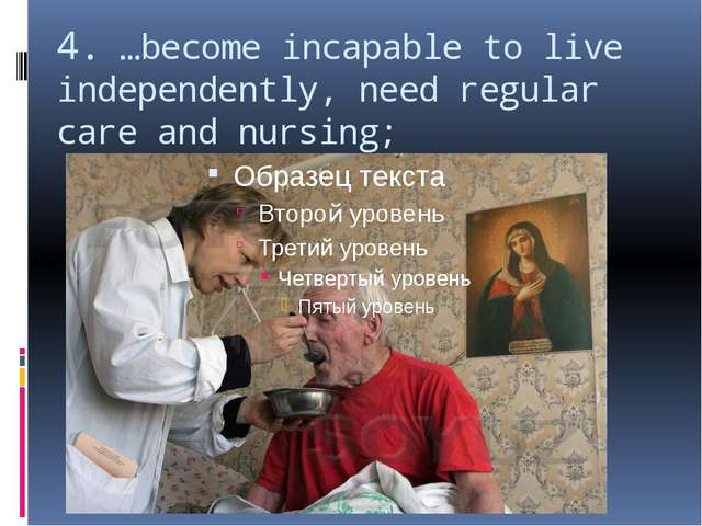 4. …become incapable to live independently, need regular care and nursing;