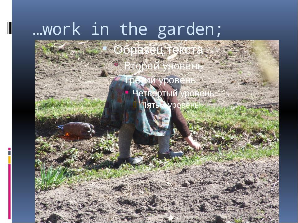 …work in the garden;