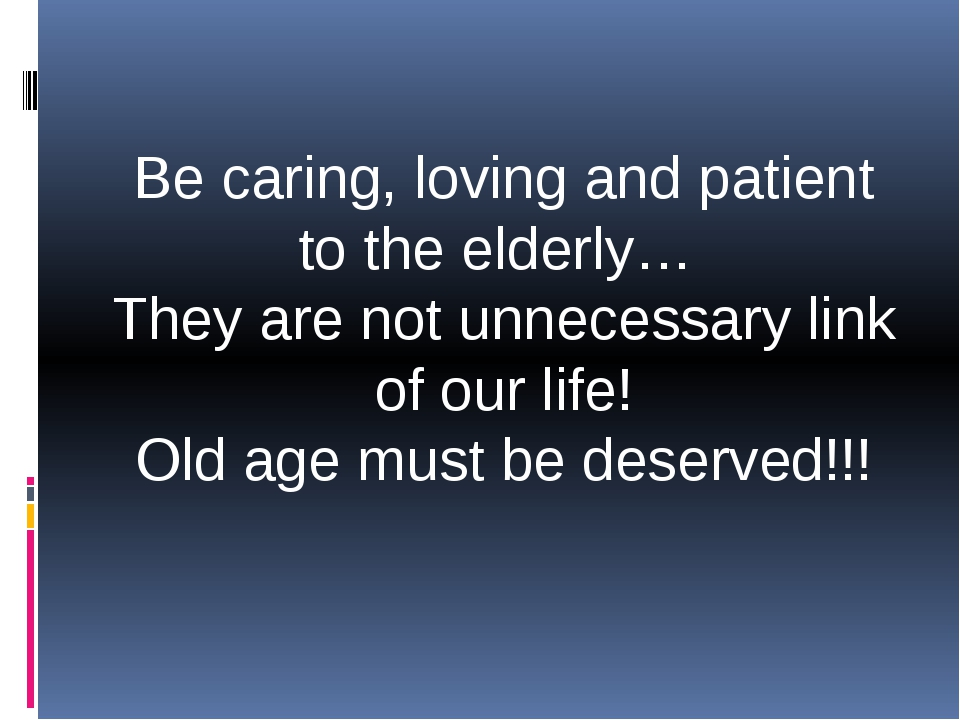 Be caring, loving and patient to the elderly… They are not unnecessary link o...