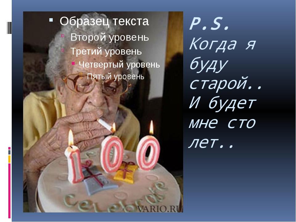 P.S. Когда я буду старой.. И будет мне сто лет..