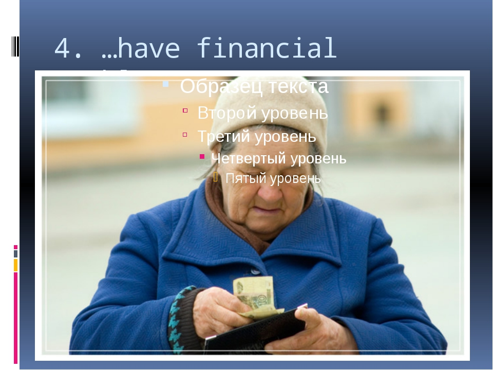 4. …have financial problems;