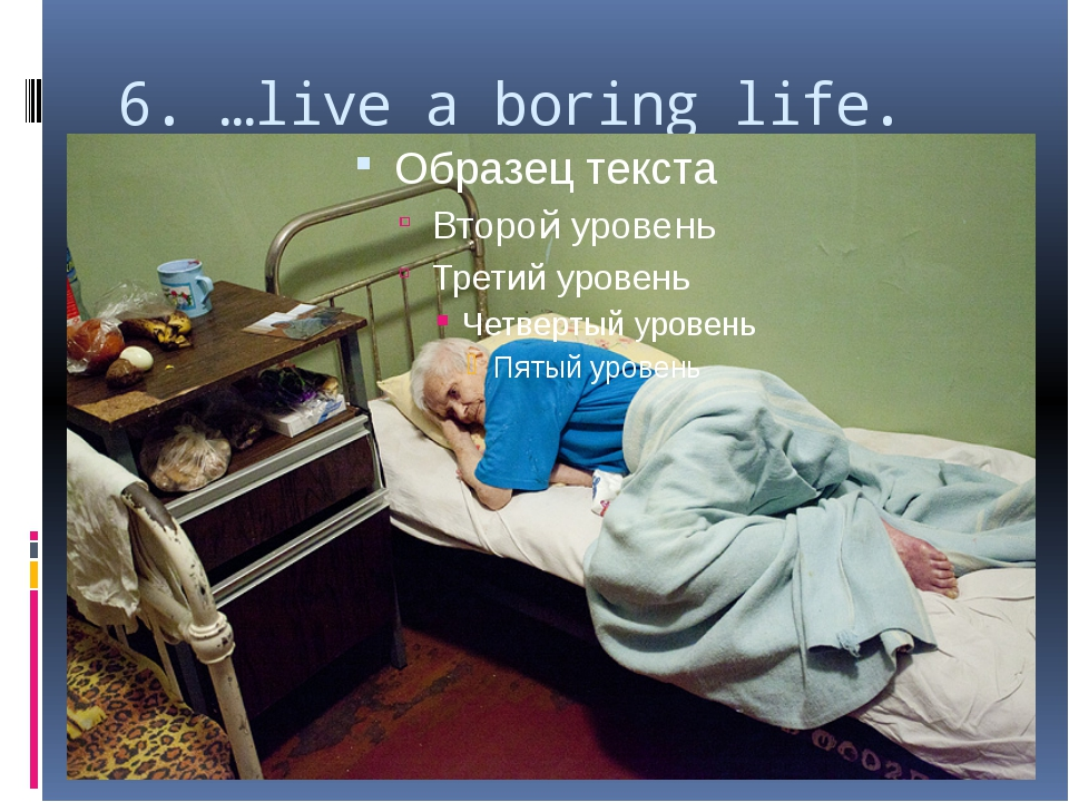 6. …live a boring life.