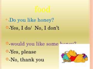 food -Do you like honey? -Yes, I do/ No, I don't -would you like some honey?