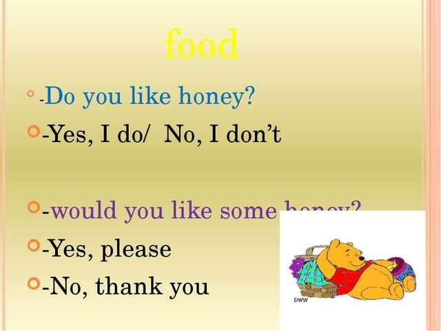 food -Do you like honey? -Yes, I do/ No, I don't -would you like some honey?...