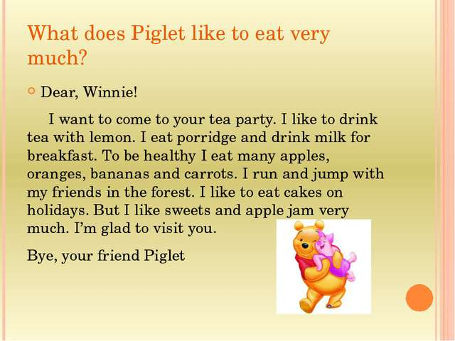 What does Piglet like to eat very much? Dear, Winnie! I want to come to your...