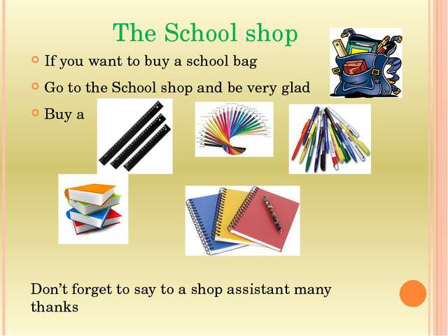The School shop If you want to buy a school bag Go to the School shop and be...