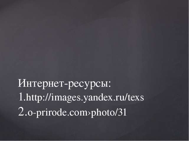 Интернет-ресурсы: 1.http://images.yandex.ru/texs 2.o-prirode.com›photo/31