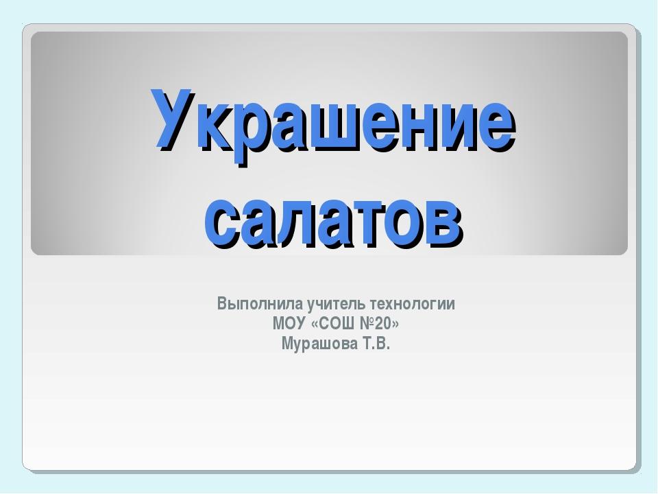 Украшение салатов Выполнила учитель технологии МОУ «СОШ №20» Мурашова Т.В.