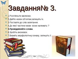 Завдання№ 3. 1.Розгляньте малюнки. 2.Дайте назви об'єктам,запишіть їх. 3.Пос