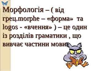 Морфологія – ( від грец.morphe – «форма» та logos - «вчення» ) – це один із р