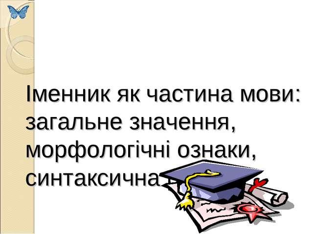 Іменник як частина мови: загальне значення, морфологічні ознаки, синтаксична...
