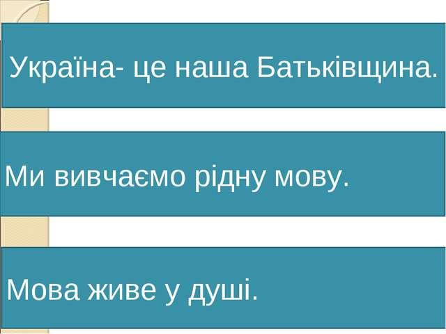 Мова живе у душі. Україна- це наша Батьківщина. Ми вивчаємо рідну мову.
