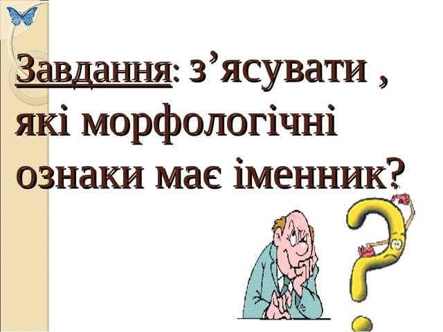 Завдання: з'ясувати , які морфологічні ознаки має іменник?