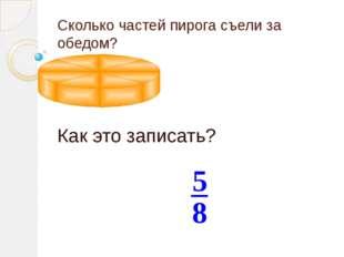 Сколько частей пирога съели за обедом? Как это записать? 8 5