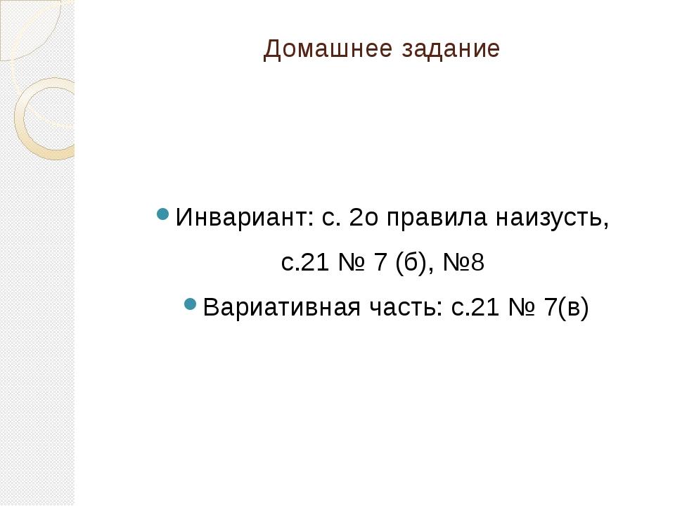 Домашнее задание Инвариант: с. 2о правила наизусть, с.21 № 7 (б), №8 Вариатив...