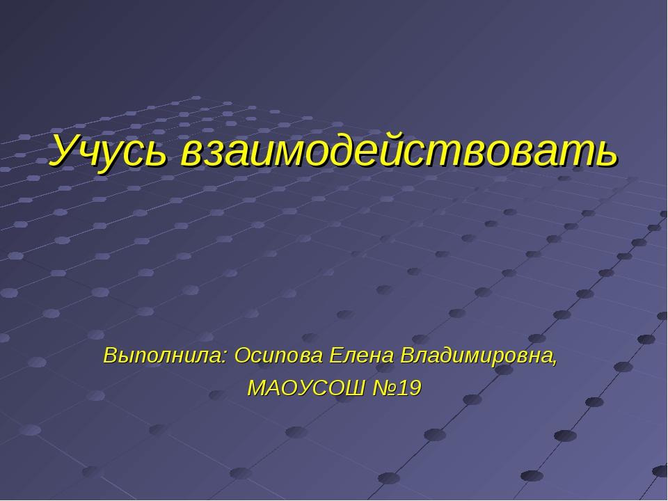 Учусь взаимодействовать Выполнила: Осипова Елена Владимировна, МАОУСОШ №19