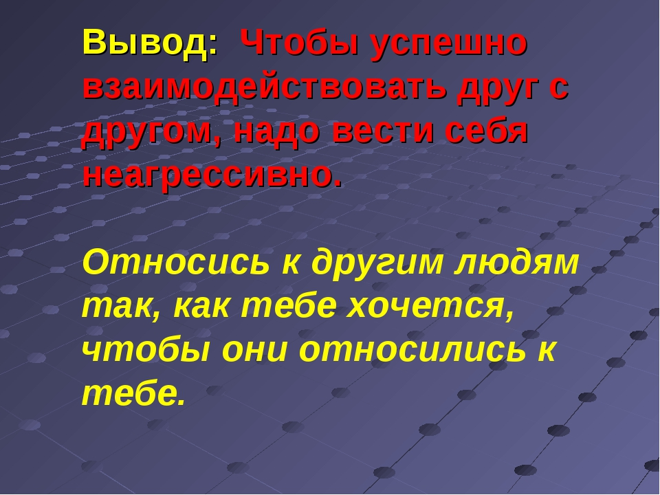 Вывод: Чтобы успешно взаимодействовать друг с другом, надо вести себя неагрес...