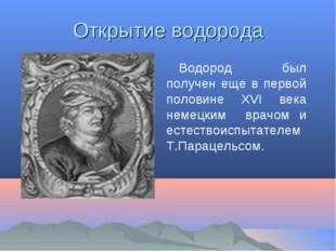 Открытие водорода Водород был получен еще в первой половине XVI века немецким