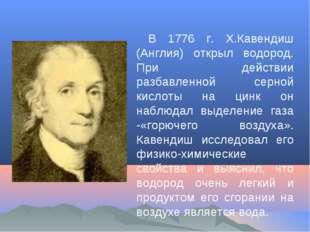 В 1776 г. Х.Кавендиш (Англия) открыл водород. При действии разбавленной серно