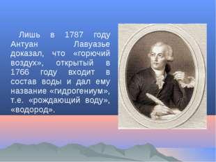 Лишь в 1787 году Антуан Лавуазье доказал, что «горючий воздух», открытый в 17