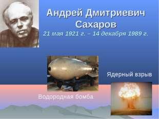 Андрей Дмитриевич Сахаров 21 мая 1921 г. – 14 декабря 1989 г. Водородная бомб