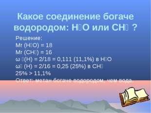 Какое соединение богаче водородом: H₂O или CH₄ ? Решение: Мr (H₂O) = 18 Мr (C