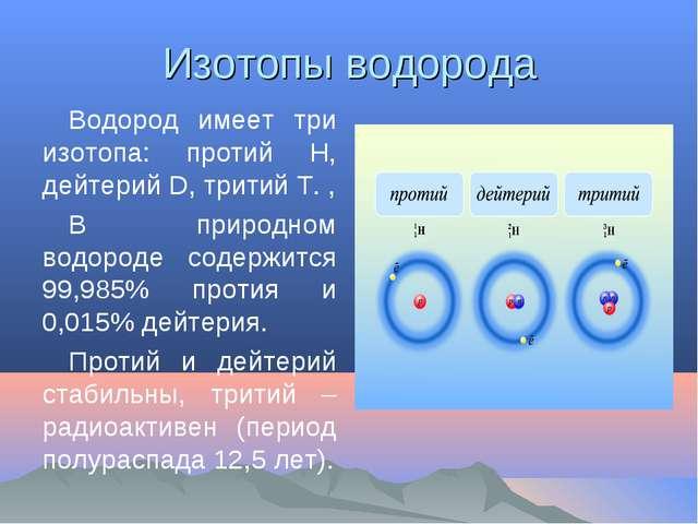 Изотопы водорода Водород имеет три изотопа: протий Н, дейтерий D, тритий Т. ,...